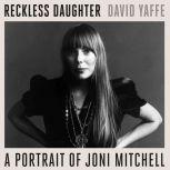 Reckless Daughter A Portrait of Joni Mitchell, David Yaffe