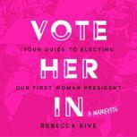 Vote Her In Your Guide to Electing Our First Woman President, Rebecca Sive