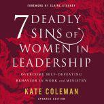 7 Deadly Sins of Women in Leadership Overcome Self-Defeating Behavior in Work and Ministry, Kate Coleman