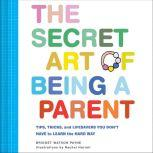 The Secret Art of Being a Parent Tips, tricks, and lifesavers you don't have to learn the hard way, Bridget Watson Payne