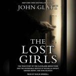 The Lost Girls The True Story of the Cleveland Abductions and the Incredible Rescue of Michelle Knight, Amanda Berry, and Gina Dejesus, John Glatt
