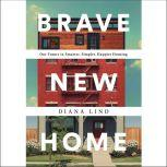 Brave New Home Our Future in Smarter, Simpler, Happier Housing, Diana Lind