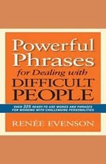Powerful Phrases for Dealing with Difficult People: Over 325 Ready-to-Use Words and Phrases for Working with Challenging Perso