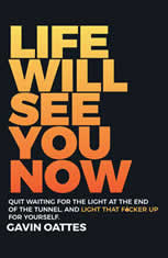 Life Will See You Now Quit Waiting for the Light at the End of the Tunnel and Light That F*cker Up for Yourself, Gavin Oattes