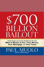 700 Billion Bailout: The Emergency Economic Stabilization Act and What It Means to You, Your Money, Your Mortgage and Your Tax