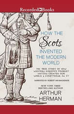 How the Scots Invented the Modern World: The True Story of How Western Europe's Poorest Nation Created Our World and Everythin