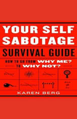 Your Self-Sabotage Survival Guide: How to Go From Why Me? to Why Not?