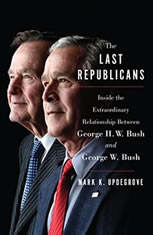 The Last Republicans Inside the Extraordinary Relationship Between George H.W. Bush and George W. Bush, Mark K. Updegrove
