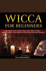 Wicca for Beginners: The Ultimate Guide To Wiccan Magic, Spells, Rituals And Other Trinitarian Goddess Secrets Witches Use For