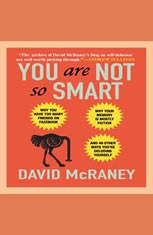 You Are Not So Smart: Why You Have Too Many Friends on Facebook, Why Your Memory Is Mostly Fiction, and 46 Other Ways You're D