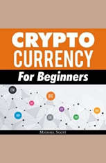 Cryptocurrency For Beginners: A Complete Guide To Understanding The Crypto Market From Bitcoin, Ethereum And Altcoins To Ico A