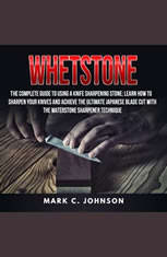 Whetstone: The Complete Guide To Using A Knife Sharpening Stone; Learn How To Sharpen Your Knives And Achieve The Ultimate Jap