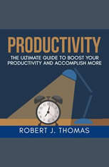 Productivity: The Ultimate Guide to Boost Your Productivity and Accomplish More