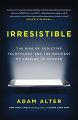 Irresistible The Rise of Addictive Technology and the Business of Keeping Us Hooked, Adam Alter