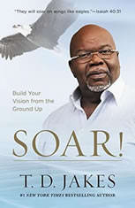 Soar! Build Your Vision from the Ground Up, T. D. Jakes