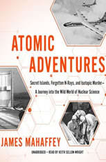 Atomic Adventures: Secret Islands, Forgotten N-rays, And Isotopic Murdera Journey Into The Wild World Of Nuclear Science - Audiobook Download