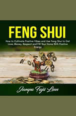 Feng Shui: How to Cultivate Positive Vibes and Use Feng Shui to Get Love, Money, Respect and Fill Your Home With Positive Ener