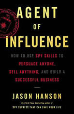 Agent of Influence How to Use Spy Skills to Persuade Anyone, Sell Anything, and Build a Successful Business, Jason Hanson