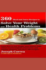 360 Meal and Juice Recipes to Solve Your Weight and Health Problems: Learn how to lose weight, gain muscle, fight cancer, cont