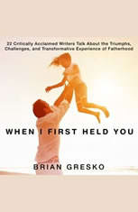 When I First Held You: 22 Critically Acclaimed Writers Talk About the Triumphs, Challenges, and Transformative Experience of Fatherhood - Audiobook Download