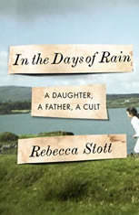In the Days of Rain A Daughter, a Father, a Cult, Rebecca Stott
