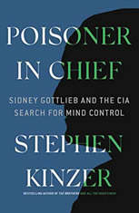 Poisoner in Chief Sidney Gottlieb and the CIA Search for Mind Control, Stephen Kinzer