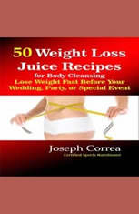50 Weight Loss Juice Recipes for Body Cleansing: Lose Weight Fast Before Your Wedding, Party, or Special Event