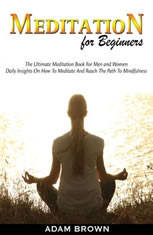 Meditation for Beginners: The Ultimate Meditation Book For Men and Women. Daily Insights On How To Meditate And Reach The Path
