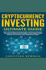 Cryptocurrency Investing Ultimate Guide: Best Strategies To Make Money With Blockchain, Bitcoin, Ethereum Platforms. Everythin