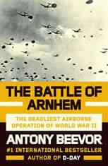 The Battle of Arnhem The Deadliest Airborne Operation of World War II, Antony Beevor