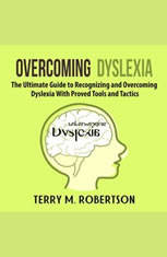 Overcoming Dyslexia: The Ultimate Guide to Recognizing and Overcoming Dyslexia With Proved Tools and Tactics