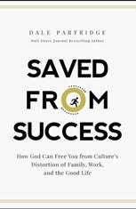 Saved From Success How God Can Free You from Culturea€™s Distortion of Family, Work, and the Good Life, Dale Partridge