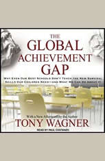 The Global Achievement Gap: Why Even Our Best Schools Don't Teach the New Survival Skills our Children Need---and What We Can