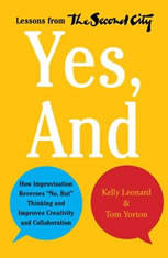 """Yes, And: How Improvisation Reverses """"No, But"""" Thinking and Improves Creativity and Collaboration--Lessons from The"""
