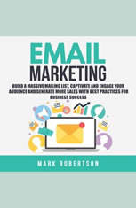 Email Marketing: Build a Massive Mailing List, Captivate and Engage Your Audience and Generate More Sales With Best Practices