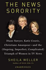 The News Sorority: Diane Sawyer, Katie Couric, Christiane Amanpour-and the (Ongoing, Imperfect, Com plicated) Triumph of Women in TV News - Audio Book Download