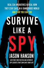 Survive Like a Spy Real CIA Operatives Reveal How They Stay Safe in a Dangerous World and How You Can Too, Jason Hanson
