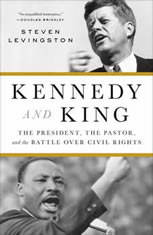 Kennedy and King The President, the Pastor, and the Battle over Civil Rights, Steven Levingston