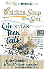 Chicken Soup for the Soul: Christian Teen Talk - 32 Stories of Finding God, Friends, Values, and the Power of Prayer for Chris