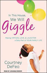 In This House, We Will Giggle: Making Virtues, Love, & Laughter a Daily Part of Your Family Life - Audiobook Download