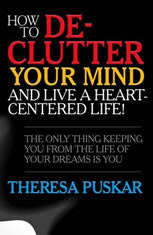 How to De-Clutter Your Mind and Live a Heart-Centered Life!: The Only Thing Keeping You From the Life of Your Dreams is You