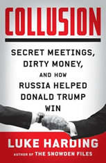 Collusion Secret Meetings, Dirty Money, and How Russia Helped Donald Trump Win, Luke Harding