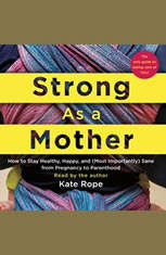 Strong As a Mother: How to Stay Healthy, Happy, and (Most Importantly) Sane from Pregnancy to Parenthood: The Only Guide to Ta