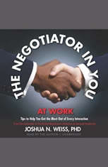 The Negotiator in You: At Work: Tips to Help You Get the Most Out of Every Interaction