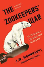 The Zookeepers' War An Incredible True Story from the Cold War, J.W. Mohnhaupt