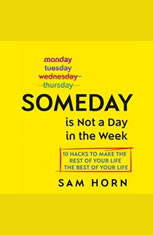 Someday Is Not a Day in the Week: 10 Hacks to Make the Rest of Your Life the Best of Your Life