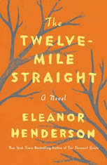 The Twelve-Mile Straight A Novel, Eleanor Henderson