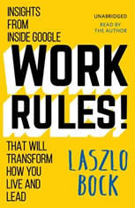 Work Rules! Insights from Inside Google That Will Transform How You Live and Lead, Laszlo Bock