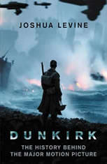 Dunkirk The History Behind the Major Motion Picture, Joshua Levine