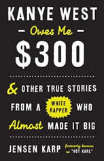 Kanye West Owes Me 300: And Other True Stories from a White Rapper Who Almost Made It Big